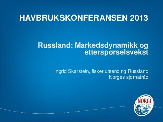 HAVBRUKSKONFERANSEN 2013 Russland: Markedsdynamikk og etterspørselsvekst Ingrid Skarstein, fiskeriutsending Russland Norge...