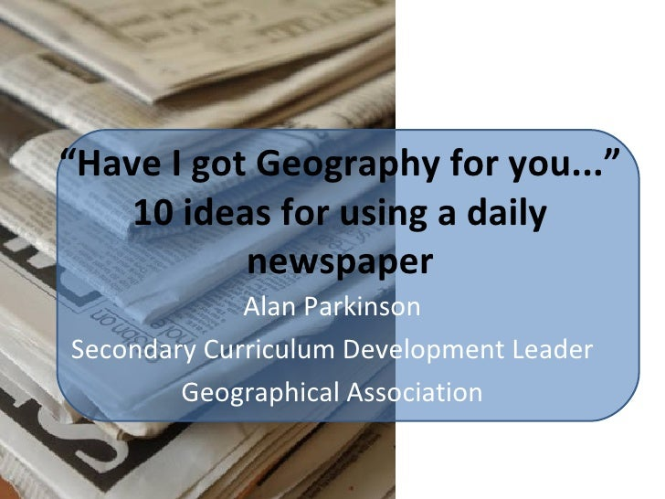 """"""" Have I got Geography for you..."""" 10 ideas for using a daily newspaper Alan Parkinson Secondary Curriculum Development Le..."""