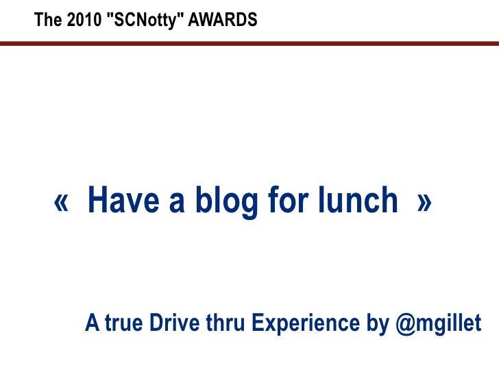 "The 2010 ""SCNotty"" AWARDS <ul><li>«Have a blog for lunch» </li></ul><ul><li>A true Drive thru Experience by @..."