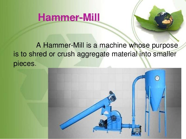 Hammer-Mill A Hammer-Mill is a machine whose purpose is to shred or crush aggregate material into smaller pieces.