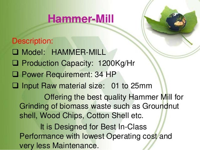 Hammer-Mill Description:  Model: HAMMER-MILL  Production Capacity: 1200Kg/Hr  Power Requirement: 34 HP  Input Raw mate...