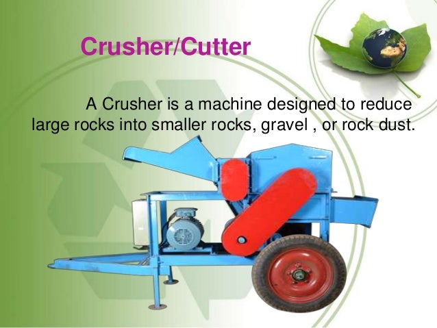 Crusher/Cutter A Crusher is a machine designed to reduce large rocks into smaller rocks, gravel , or rock dust.