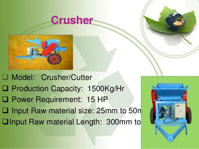 Crusher  Model: Crusher/Cutter  Production Capacity: 1500Kg/Hr  Power Requirement: 15 HP  Input Raw material size: 25m...