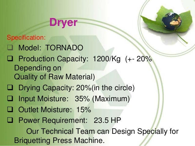 Dryer Specification:  Model: TORNADO  Production Capacity: 1200/Kg (+- 20% Depending on Quality of Raw Material)  Dryin...