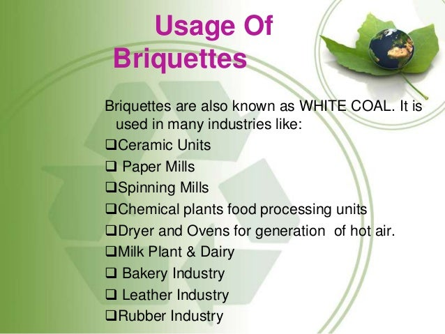 Usage Of Briquettes Briquettes are also known as WHITE COAL. It is used in many industries like: Ceramic Units  Paper Mi...