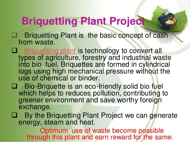 Briquetting Plant Project  Briquetting Plant is the basic concept of cash from waste.  Briquetting plant is technology t...