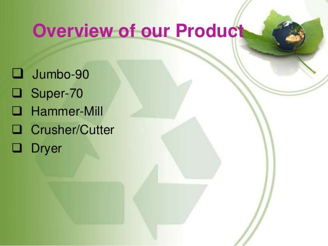 Overview of our Product  Jumbo-90  Super-70  Hammer-Mill  Crusher/Cutter  Dryer