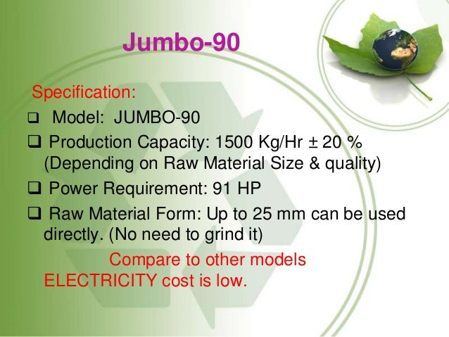 Jumbo-90 Specification:  Model: JUMBO-90  Production Capacity: 1500 Kg/Hr ± 20 % (Depending on Raw Material Size & quali...