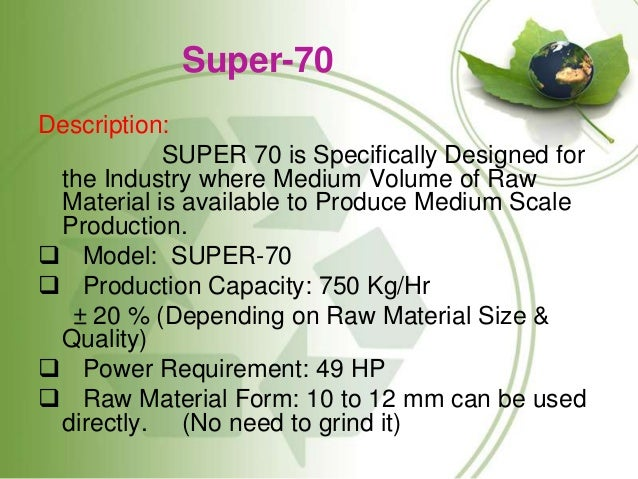 Super-70 Description: SUPER 70 is Specifically Designed for the Industry where Medium Volume of Raw Material is available ...