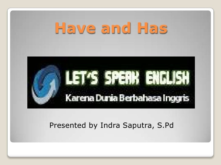 Have and HasPresented by Indra Saputra, S.Pd