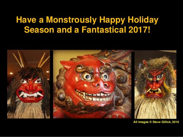 Have a Monstrously Happy Holiday Season and a Fantastical 2017! All images © Steve Gillick, 2016