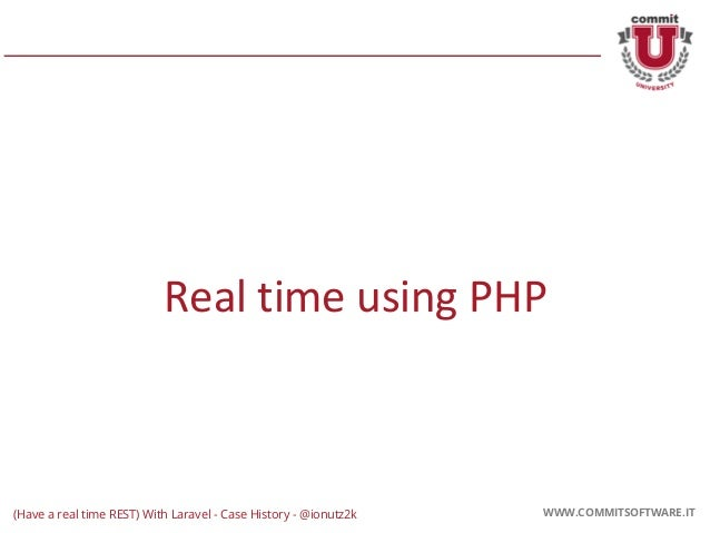 CORPORATE PRESENTATION 2016 WWW.COMMITSOFTWARE.IT Real time using PHP WWW.COMMITSOFTWARE.IT(Have a real time REST) With La...