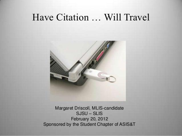 Have Citation … Will Travel       Margaret Driscoll, MLIS-candidate                 SJSU – SLIS              February 20, ...