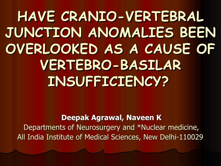 HAVE CRANIO-VERTEBRAL JUNCTION ANOMALIES BEEN OVERLOOKED AS A CAUSE OF VERTEBRO-BASILAR INSUFFICIENCY?   Deepak Agrawal, N...