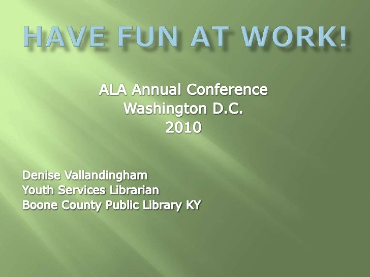 Have fun at work!<br />ALA Annual Conference<br />Washington D.C. <br />2010<br />Denise Vallandingham<br />Youth Services...