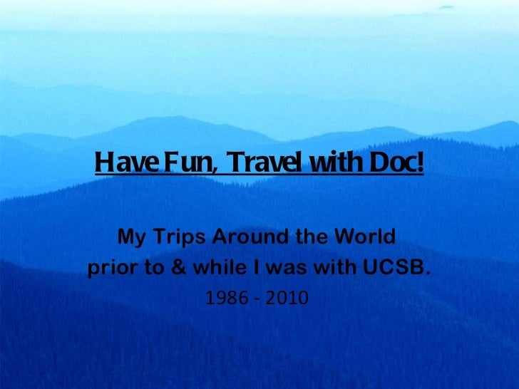 Have Fun, Travel with Doc! My Trips Around the World  prior to & while I was with UCSB. 1986 - 2010