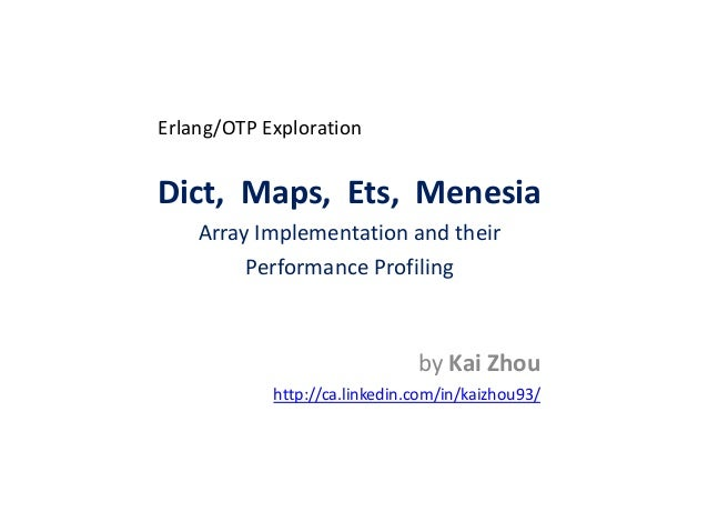 Erlang/OTP Exploration Dict, Maps, Ets, Menesia Array Implementation and their Performance Profiling by Kai Zhou http://ca...