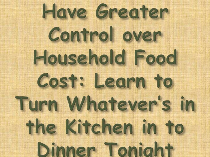 Have Greater Control over Household Food Cost: Learn to Turn Whatever's in the Kitchen in to Dinner Tonight <br />