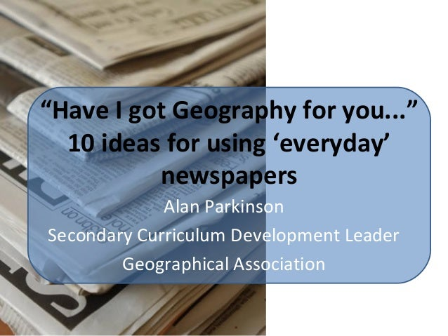"""Have I got Geography for you..."" 10 ideas for using 'everyday' newspapers Alan Parkinson Secondary Curriculum Development..."