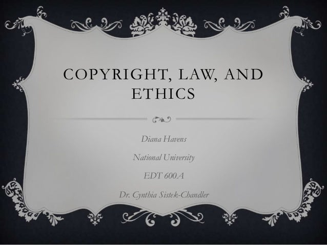 COPYRIGHT, LAW, AND      ETHICS           Diana Havens         National University            EDT 600A     Dr. Cynthia Sis...