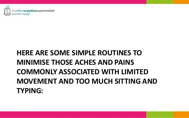 HERE ARE SOME SIMPLE ROUTINES TO  MINIMISE THOSE ACHES AND PAINS  COMMONLY ASSOCIATED WITH LIMITED  MOVEMENT AND TOO MUCH ...