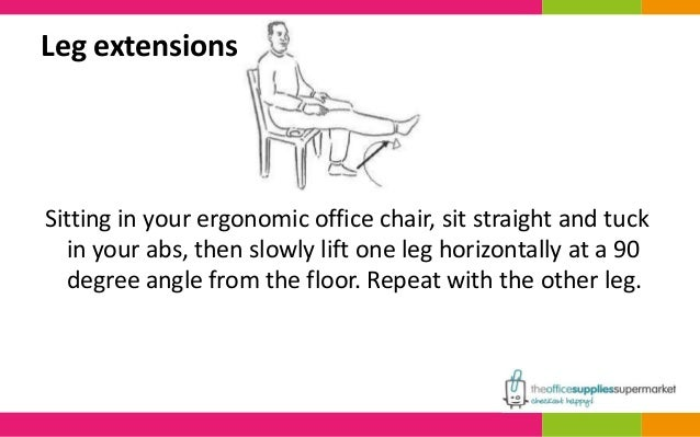Leg extensions  Sitting in your ergonomic office chair, sit straight and tuck  in your abs, then slowly lift one leg horiz...