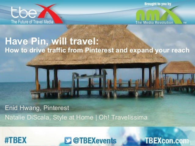 Have Pin, will travel:  How to drive traffic from Pinterest and expand your reach  Enid Hwang, Pinterest  Natalie DiScala,...