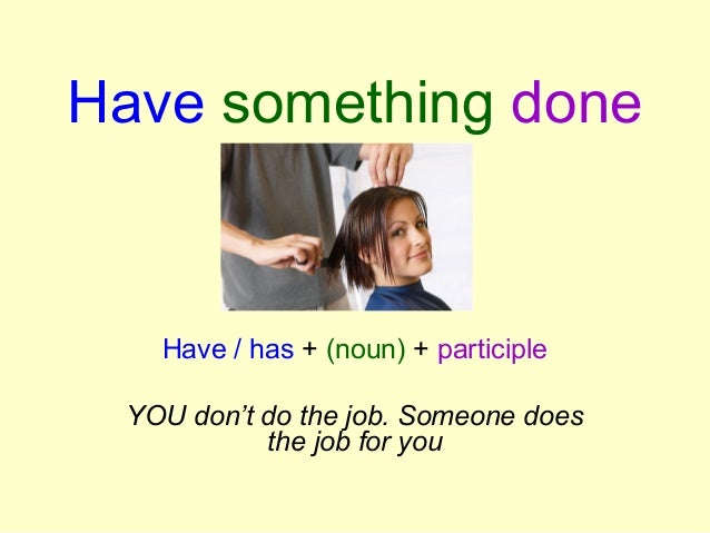 Have something done Have / has + (noun) + participle YOU don't do the job. Someone does the job for you
