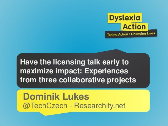 Have the licensing talk early to maximize impact: Experiences from three collaborative projects Dominik Lukes @TechCzech -...