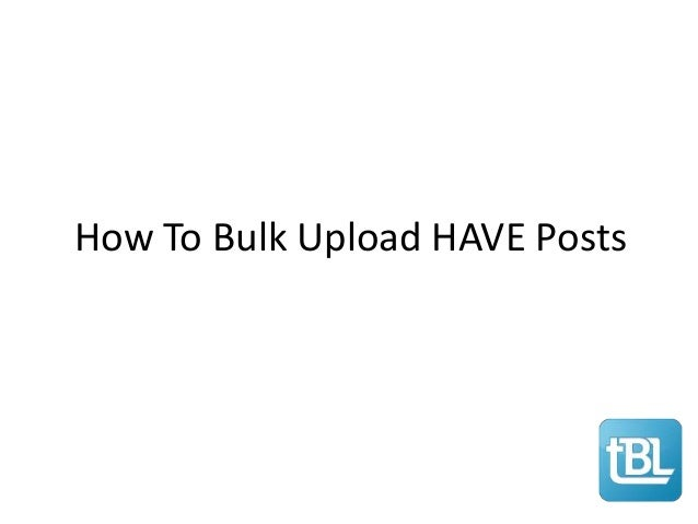 How To Bulk Upload HAVE Posts