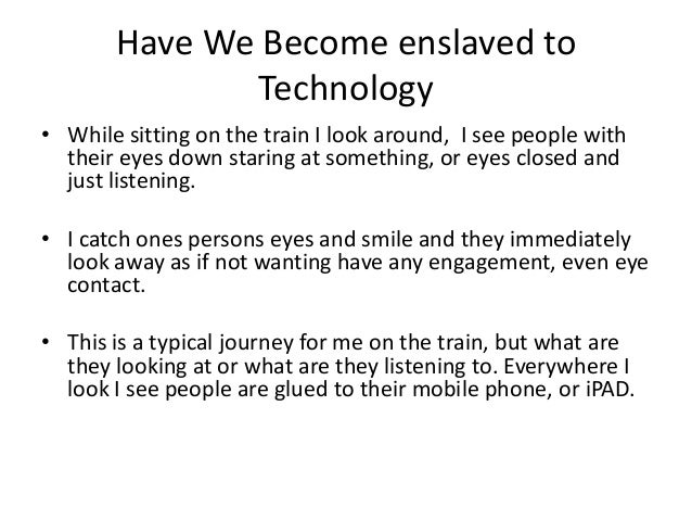 Essay On Modern Technology Has Enslaved Us  It Is Said That The  Essay On Modern Technology Has Enslaved Us