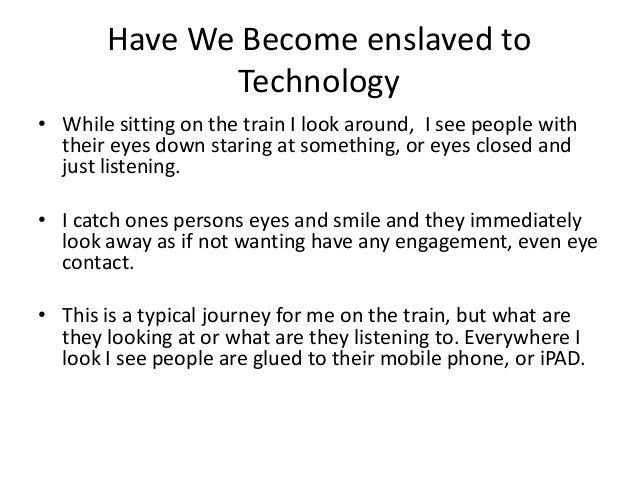Essay On Modern Technology Has Enslaved Us  It Is Said That The  Essay On Modern Technology Has Enslaved Us