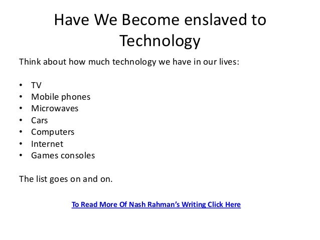 have we become slaves of technology Master in technology is controlling human beings almost and every aspects of our life is assisted with technological inventions we have enslaved technology for ourselves.
