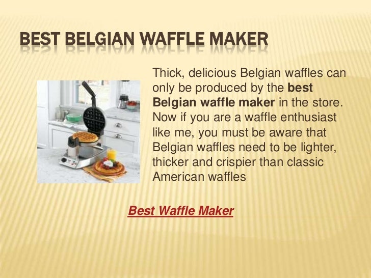 BEST BELGIAN WAFFLE MAKER             Thick, delicious Belgian waffles can             only be produced by the best       ...