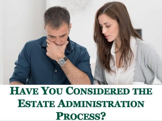 CHAS VE YOU CONSDERED  ESTATE ADMINISTRATION PROCESS?   'K ,4!'