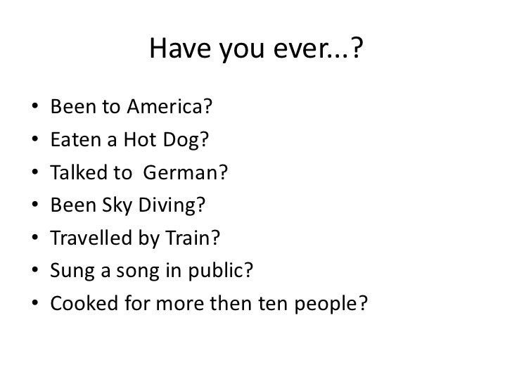 Have you ever...?•   Been to America?•   Eaten a Hot Dog?•   Talked to German?•   Been Sky Diving?•   Travelled by Train?•...