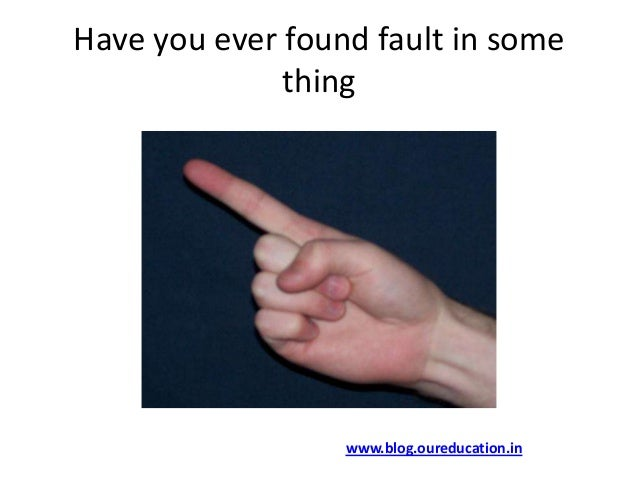 Have you ever found fault in somethingwww.blog.oureducation.in