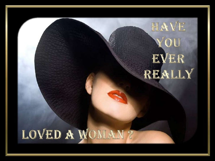 Have <br />You <br />Ever <br />Really<br />Loved A Woman ?<br />
