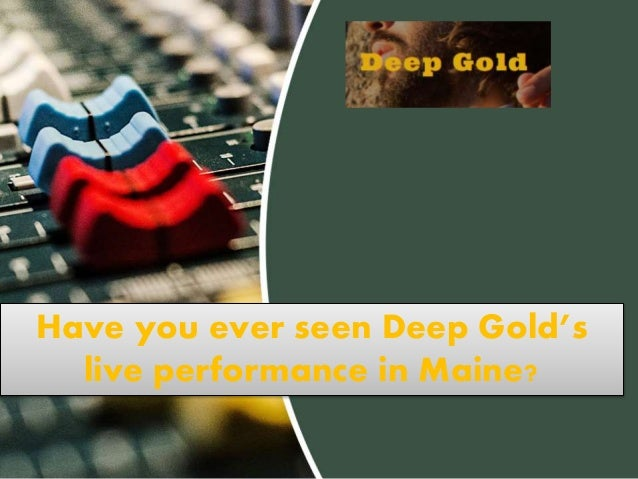 Have you ever seen Deep Gold's live performance in Maine?