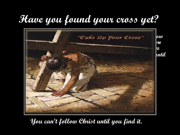 Have you found your cross yet? <ul><li>You can't follow Christ until you find it.  </li></ul>
