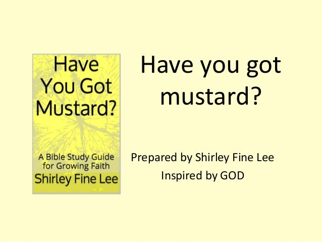 Have you got mustard? Prepared by Shirley Fine Lee Inspired by GOD