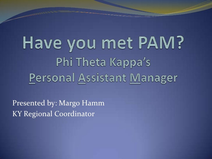 Have you met PAM?Phi Theta Kappa's Personal Assistant Manager<br />Presented by: Margo Hamm <br />KY Regional Coordinator<...