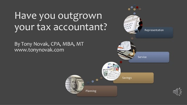 Have you outgrown your tax accountant? By Tony Novak, CPA, MBA, MT www.tonynovak.com Planning Savings Service Representati...
