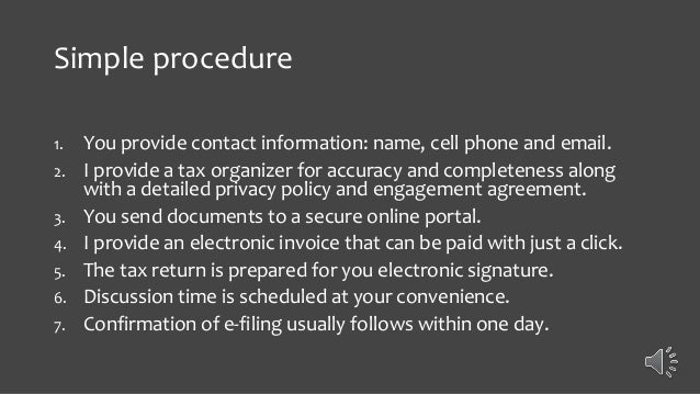 Simple procedure 1. You provide contact information: name, cell phone and email. 2. I provide a tax organizer for accuracy...