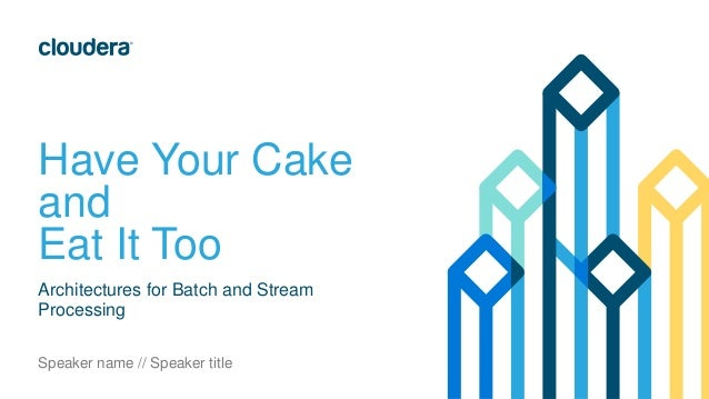 Have Your Cake and Eat It Too Architectures for Batch and Stream Processing Speaker name // Speaker title