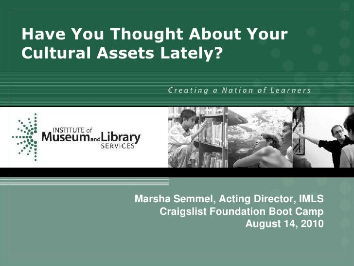 Have You Thought About YourCultural Assets Lately?           Marsha Semmel, Acting Director, IMLS               Craigslist...