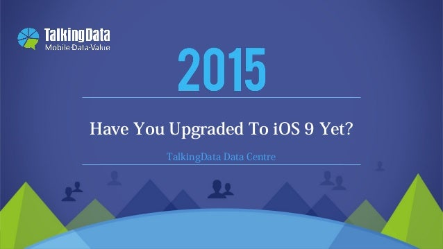 2011-2015 © TalkingData.com TalkingData Data Centre Have You Upgraded To iOS 9 Yet?