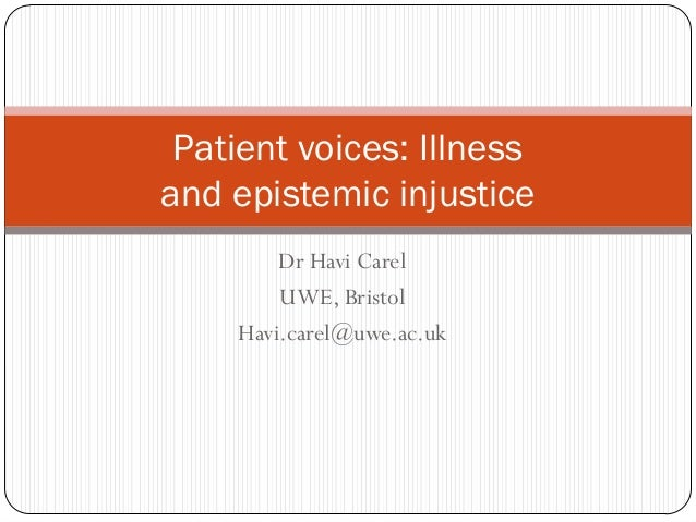 Patient voices: Illnessand epistemic injustice        Dr Havi Carel        UWE, Bristol    Havi.carel@uwe.ac.uk