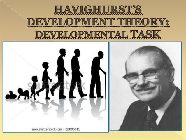 havighurst theory Robert havighurst: developmental theorist developmental task theory (robert havighurst: teachable moments) infancy - early childhood (birth to 5 years) middle childhood (6 to 12 years ).