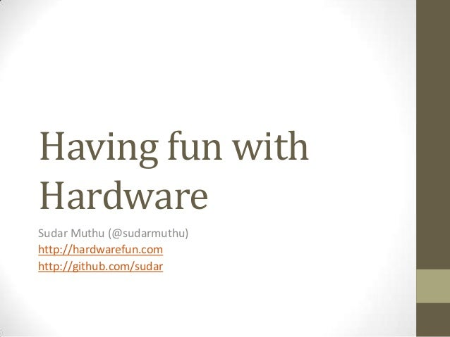 Having fun with Hardware Sudar Muthu (@sudarmuthu) http://hardwarefun.com http://github.com/sudar